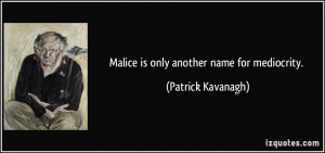 Malice is only another name for mediocrity. - Patrick Kavanagh
