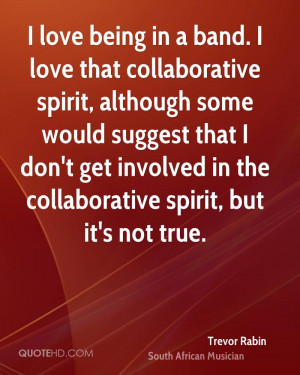 love being in a band. I love that collaborative spirit, although ...