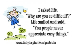 "asked life,""why are you so difficult!"" Life Smiled and said ..."