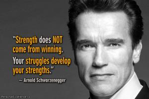 "... . Your struggles develop your strengths."" ~ Arnold Schwarzenegger"