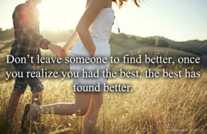 Don't Leave Someone To Find Better , once you realize you had the best ...