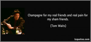 Champagne for my real friends and real pain for my sham friends. - Tom ...