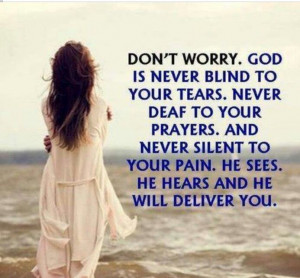 Don't worry. God is never blind to your tears. Never deaf to your ...