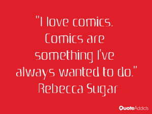 love comics. Comics are something I've always wanted to do.
