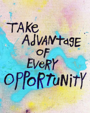 Take advantage of every opportunity.