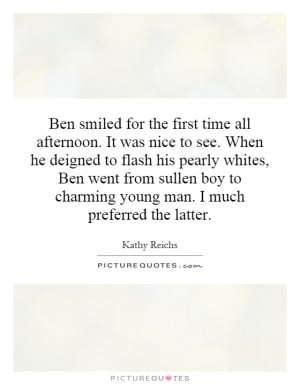 Ben smiled for the first time all afternoon. It was nice to see. When ...
