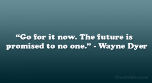 """Go for it now. The future is promised to no one."""" – Wayne Dyer"""