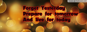 forget yesterdayprepare for tomorrow and live for today , Pictures