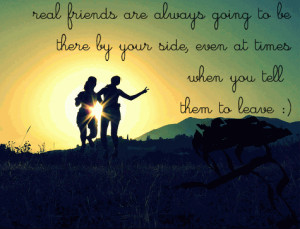 ... to be there by your side, even at times when you tell them to leave