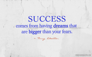 Success comes from having dreams that are bigger than your fears.