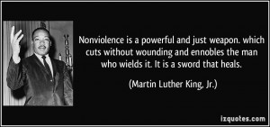 Nonviolence is a powerful and just weapon. which cuts without wounding ...