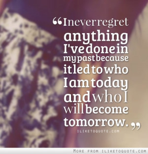 never regret anything I've done in my past because it led to who I ...