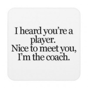 sayings-life-player- coach THEY SAY YOU ARE A PLAY Coasters