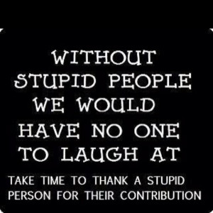 Without Stupid People We Would Have No One To Laugh At Take Time To ...
