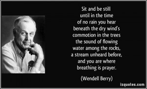 ... unheard before, and you are where breathing is prayer. - Wendell Berry