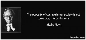 ... courage in our society is not cowardice, it is conformity. - Rollo May
