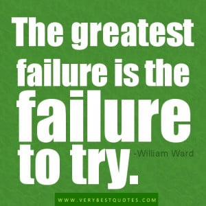 The greatest failure is the failure to try. -William Ward
