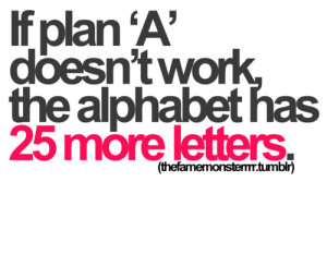 if plan 'a' doesn't work, the alphabet has 25 more letters.