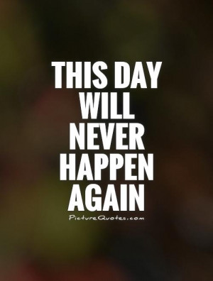 This Day Will Never Happen Again Quote | Picture Quotes & Sayings