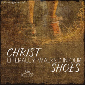 Tim Keller Quote - Christ Walked in Our Shoes | For more Christian and ...