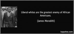 Liberal whites are the greatest enemy of African Americans. - James ...