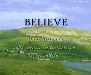 Believe Your Thoughts Will Create The Landscape Of Your Life