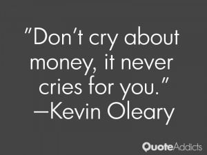 kevin oleary quotes don t cry about money it never cries for you kevin ...