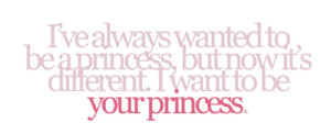 want to be your princess.
