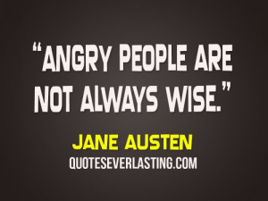 Angry people are not always wise. - Jane Austen