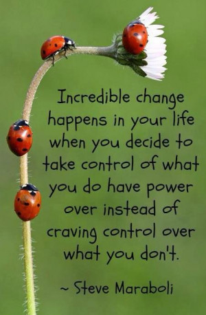 Incredible change happens in your life when you decide to take control ...