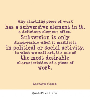 Any startling piece of work has a subversive element in.. Leonard ...