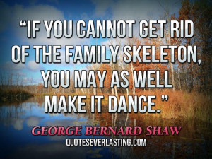 ... cannot get rid of the family skeleton, you may as well make it dance