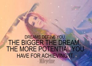Dreams define you. The bigger the dream, the more potential you