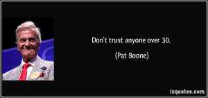 Don't trust anyone over 30. - Pat Boone