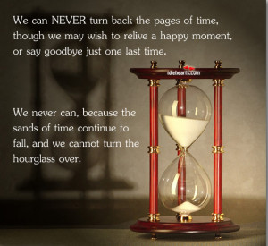 We Can Never Turn back the pages of time,though we may wish to relive ...