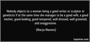Nobody objects to a woman being a good writer or sculptor or ...