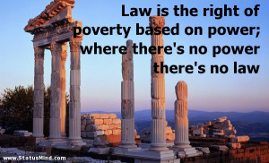 Law is the right of poverty based on power; where there's no power ...