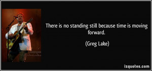 There is no standing still because time is moving forward. - Greg Lake
