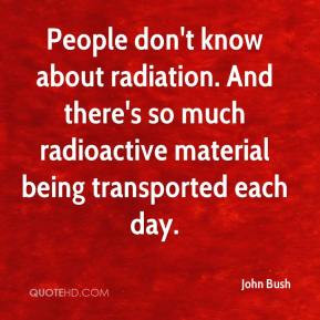 - People don't know about radiation. And there's so much radioactive ...