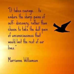 It takes courage.. to endure the sharp pains of self-discovery, rather ...