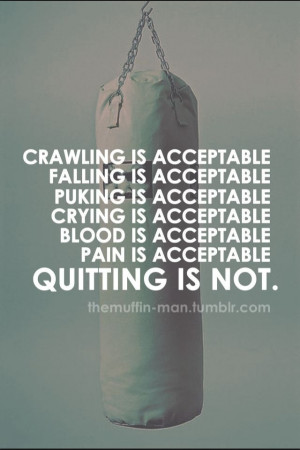 ... , puking, crying, blood, & pain are all acceptable---quitting is not