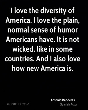 love the plain, normal sense of humor Americans have. It is not wicked ...