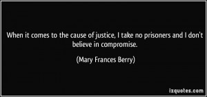 ... no prisoners and I don't believe in compromise. - Mary Frances Berry