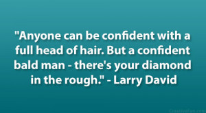 """... bald man – there's your diamond in the rough."""" – Larry David"""