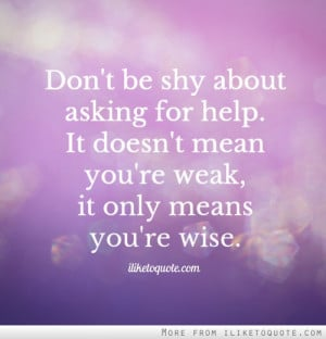 Don't be shy about asking for help. It doesn't mean you're weak, it ...