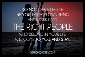 Do not chase people. Be you, do your own thing and work hard. The ...