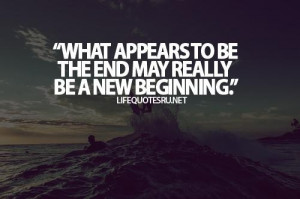 What appears to be the end may really be a new beginning life quote