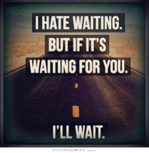 hate waiting, but if it's waiting for you, i'll wait Picture Quote ...