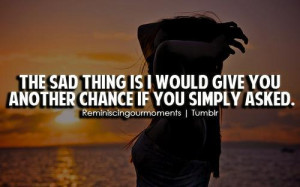 The saddest thing is I would give you another chance if you simply ...
