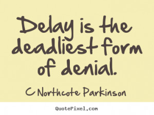 Northcote Parkinson picture quotes - Delay is the deadliest form of ...